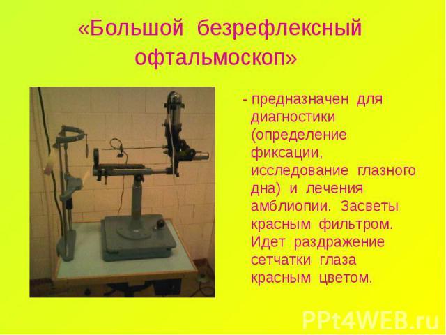 «Большой безрефлексный офтальмоскоп» - предназначен для диагностики (определение фиксации, исследование глазного дна) и лечения амблиопии. Засветы красным фильтром. Идет раздражение сетчатки глаза красным цветом.