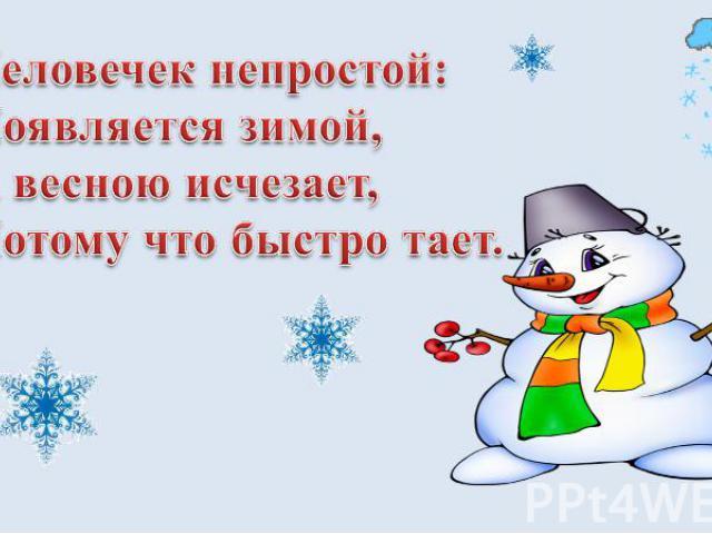 Человечек непростой: Появляется зимой, А весною исчезает, Потому что быстро тает.