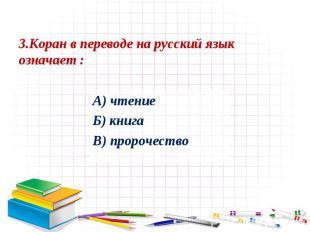 3.Коран в переводе на русский язык означает :А) чтение Б) книга В) пророчество