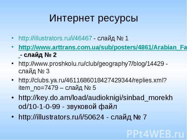 Интернет ресурсы http://illustrators.ru/i/46467 - слайд № 1 http://www.arttrans.com.ua/sub/posters/4861/Arabian_Fairy_Tales_3.html - слайд № 2 http://www.proshkolu.ru/club/geography7/blog/14429 - слайд № 3 http://clubs.ya.ru/4611686018427429344/repl…