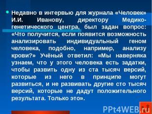 Недавно в интервью для журнала «Человек» И.И. Иванову, директору Медико-генетиче