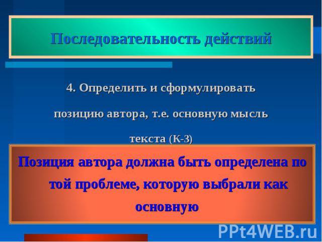 Последовательность действий 4. Определить и сформулировать позицию автора, т.е. основную мысль текста (К-3) Позиция автора должна быть определена по той проблеме, которую выбрали как основную