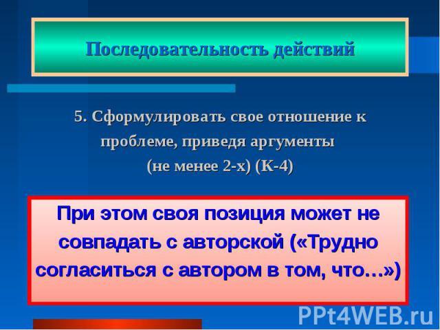 Последовательность действий5. Сформулировать свое отношение к проблеме, приведя аргументы (не менее 2-х) (К-4) При этом своя позиция может не совпадать с авторской («Трудно согласиться с автором в том, что…»)