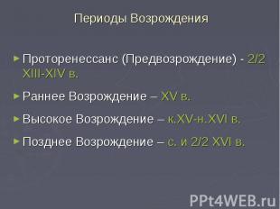 Периоды Возрождения Проторенессанс (Предвозрождение) - 2/2 XIII-XIV в. Раннее Во
