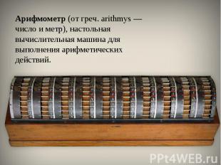 Арифмометр(от греч. arithmys — число и метр), настольная вычислительная машина