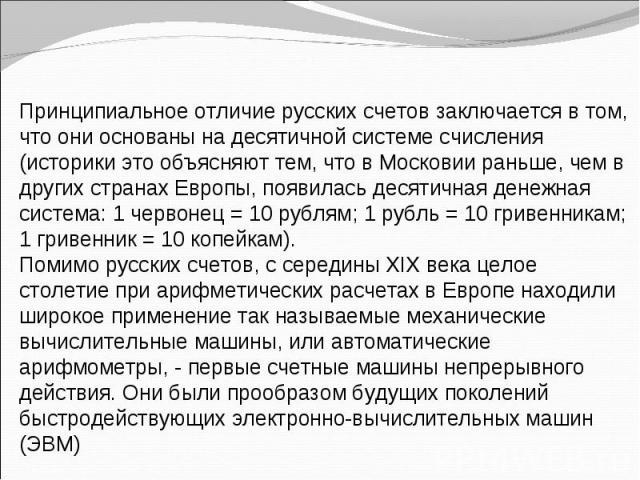 Принципиальное отличие русских счетов заключается в том, что они основаны на десятичной системе счисления (историки это объясняют тем, что в Московии раньше, чем в других странах Европы, появилась десятичная денежная система: 1 червонец = 10 рублям;…