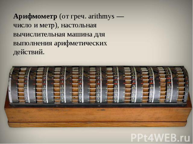 Арифмометр(от греч. arithmys — число и метр), настольная вычислительная машина для выполнения арифметических действий.