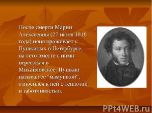 После смерти Марии Алексеевны (27 июня 1818 года) няня проживает у Пушкиных в Пе