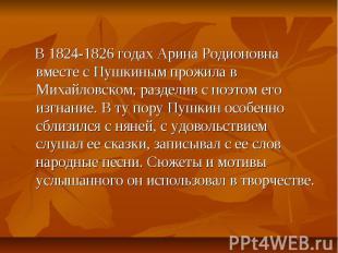 В 1824-1826 годах Арина Родионовна вместе с Пушкиным прожила в Михайловском, раз