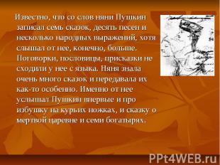 Известно, что со слов няни Пушкин записал семь сказок, десять песен и несколько