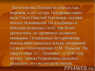 На похороны Пушкин не поехал, как, впрочем, и его сестра. Похоронил няню муж Оль