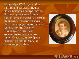 20 декабря 1797 года у М.А. Ганнибал родилась внучка Ольга (старшая сестра поэта