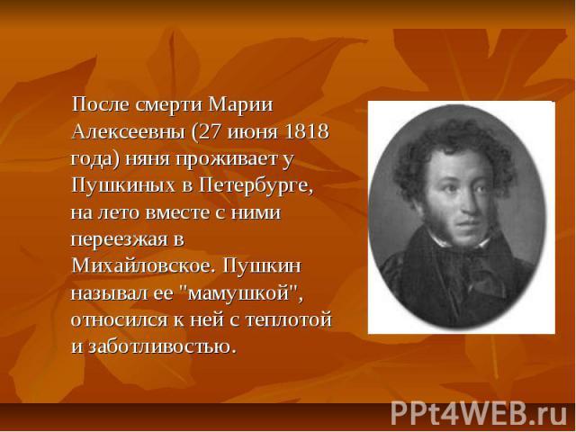 После смерти Марии Алексеевны (27 июня 1818 года) няня проживает у Пушкиных в Петербурге, на лето вместе с ними переезжая в Михайловское. Пушкин называл ее