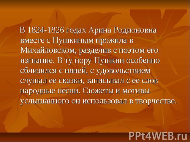В 1824-1826 годах Арина Родионовна вместе с Пушкиным прожила в Михайловском, разделив с поэтом его изгнание. В ту пору Пушкин особенно сблизился с няней, с удовольствием слушал ее сказки, записывал с ее слов народные песни. Сюжеты и мотивы услышанно…