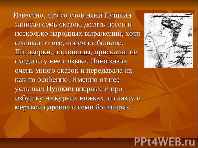 Известно, что со слов няни Пушкин записал семь сказок, десять песен и несколько народных выражений, хотя слышал от нее, конечно, больше. Поговорки, пословицы, присказки не сходили у нее с языка. Няня знала очень много сказок и передавала их как-то о…