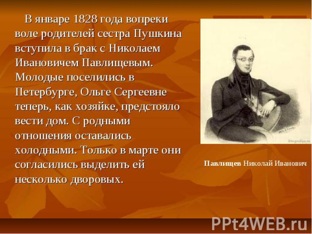 В январе 1828 года вопреки воле родителей сестра Пушкина вступила в брак с Николаем Ивановичем Павлищевым. Молодые поселились в Петербурге, Ольге Сергеевне теперь, как хозяйке, предстояло вести дом. С родными отношения оставались холодными. Только в…