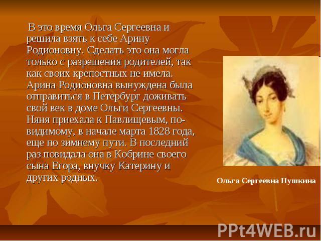 В это время Ольга Сергеевна и решила взять к себе Арину Родионовну. Сделать это она могла только с разрешения родителей, так как своих крепостных не имела. Арина Родионовна вынуждена была отправиться в Петербург доживать свой век в доме Ольги Сергее…