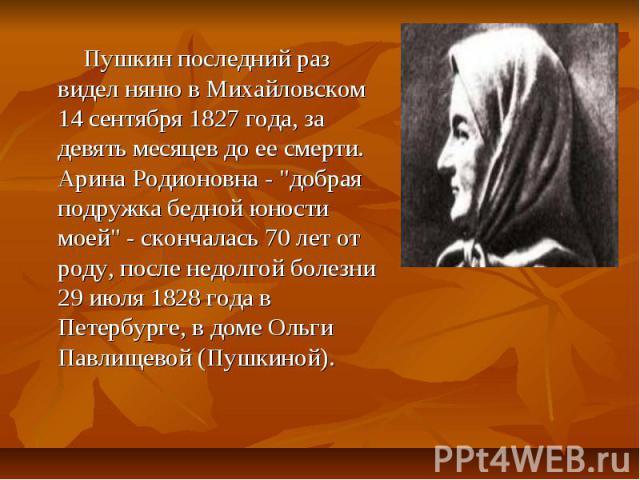 Пушкин последний раз видел няню в Михайловском 14 сентября 1827 года, за девять месяцев до ее смерти. Арина Родионовна -