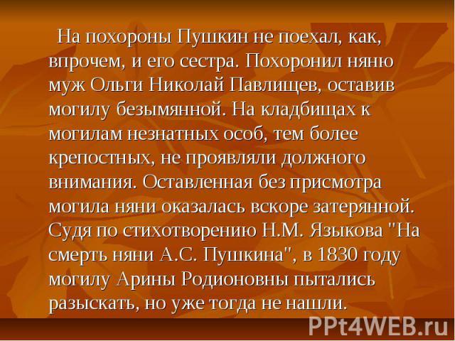 На похороны Пушкин не поехал, как, впрочем, и его сестра. Похоронил няню муж Ольги Николай Павлищев, оставив могилу безымянной. На кладбищах к могилам незнатных особ, тем более крепостных, не проявляли должного внимания. Оставленная без присмотра мо…