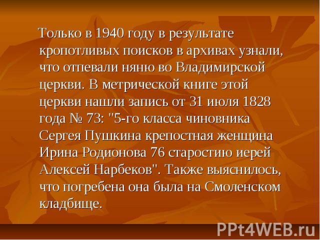 Только в 1940 году в результате кропотливых поисков в архивах узнали, что отпевали няню во Владимирской церкви. В метрической книге этой церкви нашли запись от 31 июля 1828 года № 73: