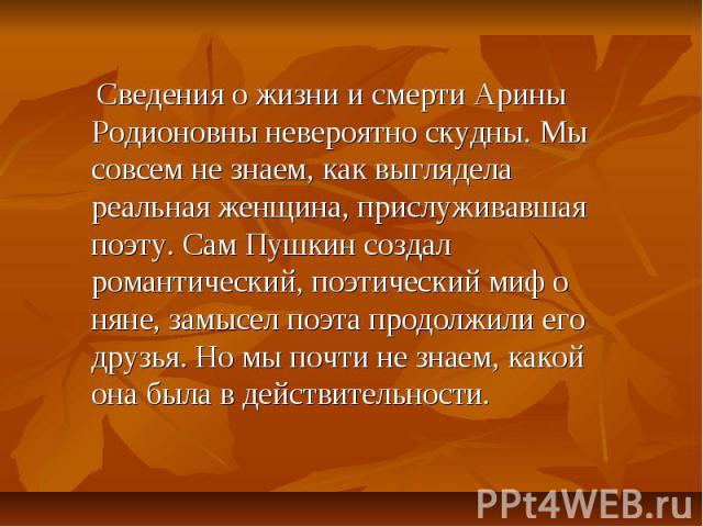 Сведения о жизни и смерти Арины Родионовны невероятно скудны. Мы совсем не знаем, как выглядела реальная женщина, прислуживавшая поэту. Сам Пушкин создал романтический, поэтический миф о няне, замысел поэта продолжили его друзья. Но мы почти не знае…