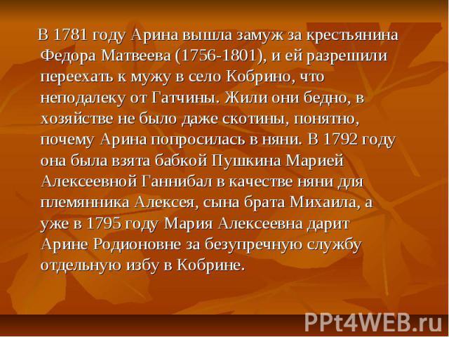 В 1781 году Арина вышла замуж за крестьянина Федора Матвеева (1756-1801), и ей разрешили переехать к мужу в село Кобрино, что неподалеку от Гатчины. Жили они бедно, в хозяйстве не было даже скотины, понятно, почему Арина попросилась в няни. В 1792 г…