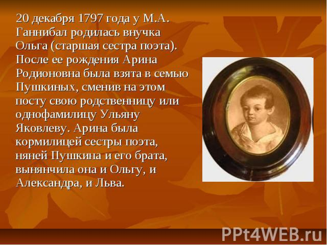 20 декабря 1797 года у М.А. Ганнибал родилась внучка Ольга (старшая сестра поэта). После ее рождения Арина Родионовна была взята в семью Пушкиных, сменив на этом посту свою родственницу или однофамилицу Ульяну Яковлеву. Арина была кормилицей сестры …