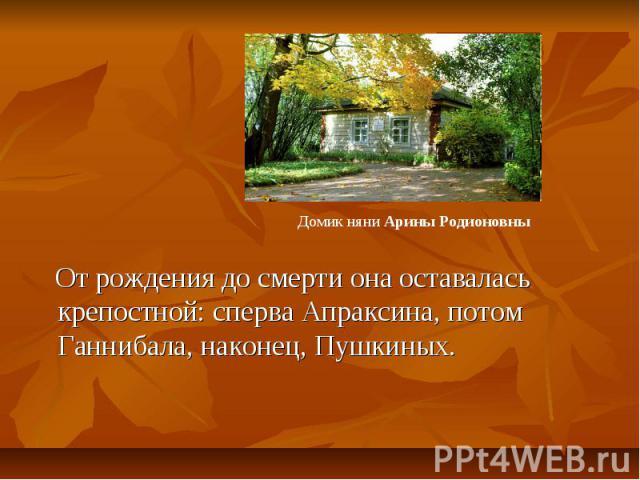 От рождения до смерти она оставалась крепостной: сперва Апраксина, потом Ганнибала, наконец, Пушкиных.