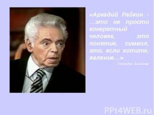 «Аркадий Райкин - …это не просто конкретный человек, это понятие, символ, это, е