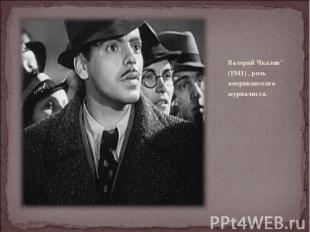 """Валерий Чкалов"""" (1941) , роль американского журналиста."""