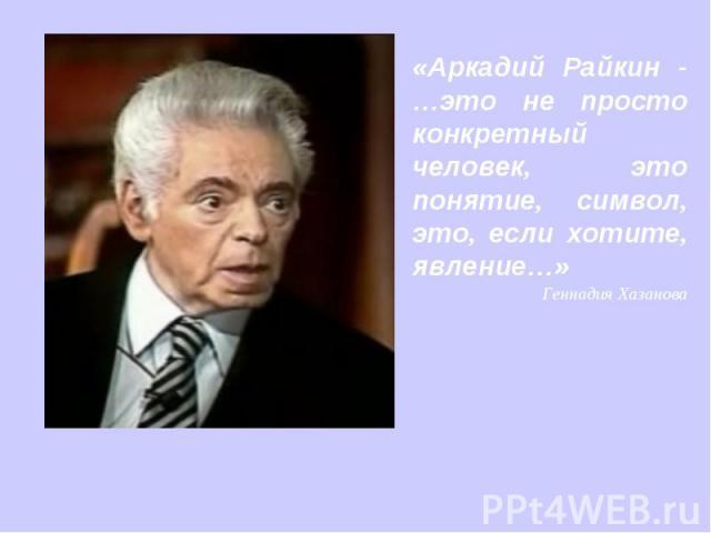 «Аркадий Райкин - …это не просто конкретный человек, это понятие, символ, это, если хотите, явление…» Геннадия Хазанова