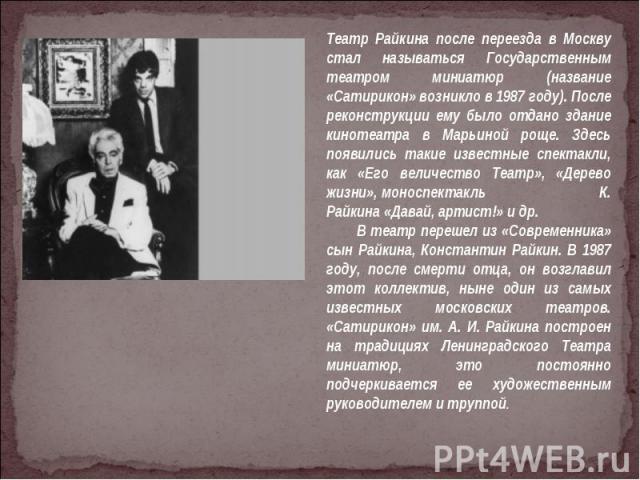 Театр Райкина после переезда в Москву стал называться Государственным театром миниатюр (название «Сатирикон» возникло в 1987 году). После реконструкции ему было отдано здание кинотеатра в Марьиной роще. Здесь появились такие известные спектакли, как…