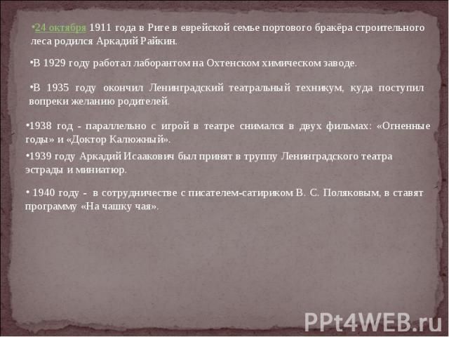 24 октября 1911 года в Риге в еврейской семье портового бракёра строительного леса родился Аркадий Райкин. В 1929 году работал лаборантом на Охтенском химическом заводе. В 1935 году окончил Ленинградский театральный техникум, куда поступил вопреки ж…