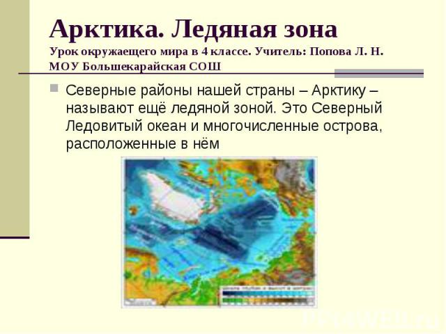 Арктика. Ледяная зона Урок окружаещего мира в 4 классе. Учитель: Попова Л. Н. МОУ Большекарайская СОШ Северные районы нашей страны – Арктику – называют ещё ледяной зоной. Это Северный Ледовитый океан и многочисленные острова, расположенные в нём