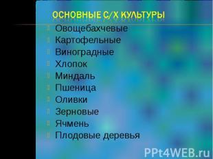 Основные с/х культуры Овощебахчевые Картофельные Виноградные Хлопок Миндаль Пшен
