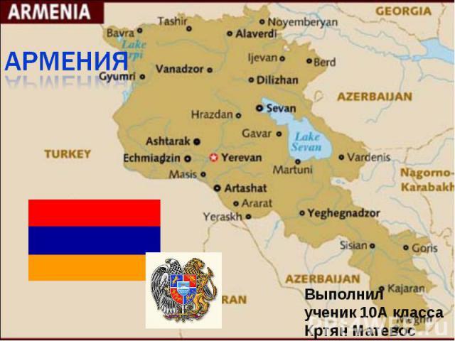 Армения Выполнил ученик 10А класса Кртян Матевос
