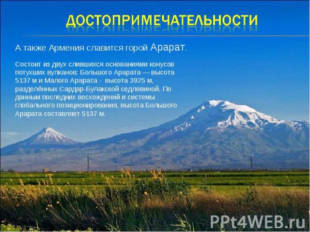Достопримечательности А также Армения славится горой Арарат. Состоит из двух слившихся основаниями конусов потухших вулканов: Большого Арарата — высота 5137 м и Малого Арарата - высота 3925 м, разделённых Сардар-Булакской седловиной. По данным после…
