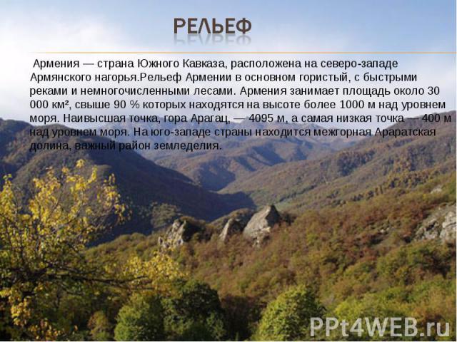 Рельеф Армения — страна Южного Кавказа, расположена на северо-западе Армянского нагорья.Рельеф Армении в основном гористый, с быстрыми реками и немногочисленными лесами. Армения занимает площадь около 30 000 км², свыше 90 % которых находятся на высо…
