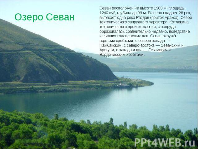 Озеро Севан Севан расположен на высоте 1900 м; площадь 1240 км², глубина до 99 м. В озеро впадает 28 рек, вытекает одна река Раздан (приток Аракса). Озеро тектонического запрудного характера. Котловина тектонического происхождения, а запруда образов…