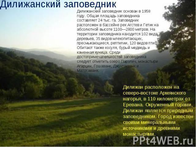 Дилижанский заповедник Дилижанский заповедник основан в 1958 году. Общая площадь заповедника составляет 24 тыс. га. Заповедник расположен в бассейне рек Агстев и Гетик на абсолютной высоте 1100—2800 метров. На территории заповедника находится 102 ви…