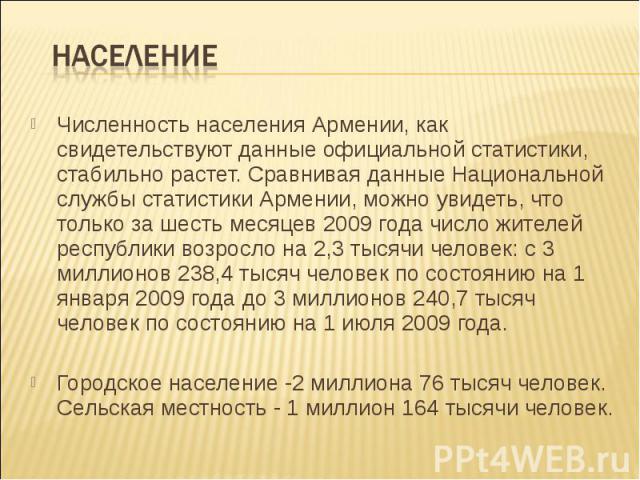 Население Численность населения Армении, как свидетельствуют данные официальной статистики, стабильно растет. Сравнивая данные Национальной службы статистики Армении, можно увидеть, что только за шесть месяцев 2009 года число жителей республики возр…