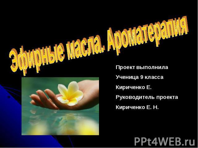 Эфирные масла. Ароматерапия Проект выполнила Ученица 9 класса Кириченко Е. Руководитель проекта Кириченко Е. Н.