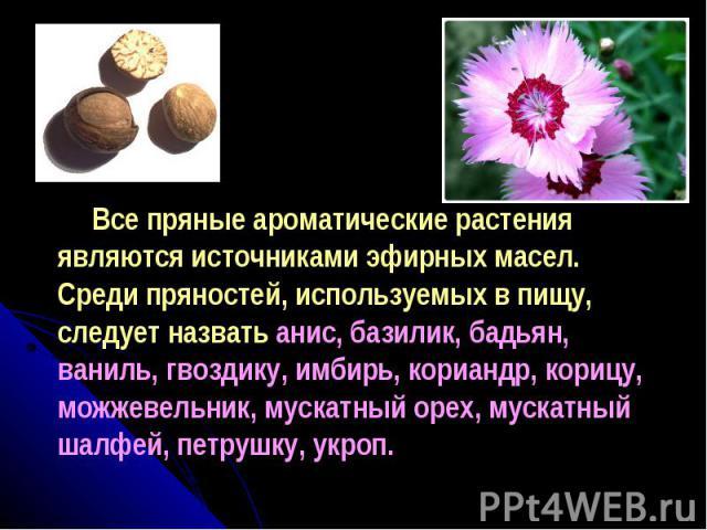 Все пряные ароматические растения являются источниками эфирных масел. Среди пряностей, используемых в пищу, следует назвать анис, базилик, бадьян, ваниль, гвоздику, имбирь, кориандр, корицу, можжевельник, мускатный орех, мускатный шалфей, петрушку, укроп.