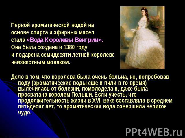 Первой ароматической водой на основе спирта и эфирных масел стала «Вода Королевы Венгрии». Она была создана в 1380 году и подарена семидесяти летней королеве неизвестным монахом. Дело в том, что королева была очень больна, но, попробовав воду (арома…