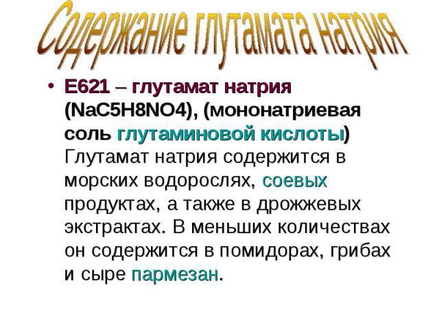 Содержание глутамата натрия Е621 – глутамат натрия (NaC5H8NO4), (мононатриевая соль глутаминовой кислоты) Глутамат натрия содержится в морских водорослях, соевых продуктах, а также в дрожжевых экстрактах. В меньших количествах он содержится в помидо…