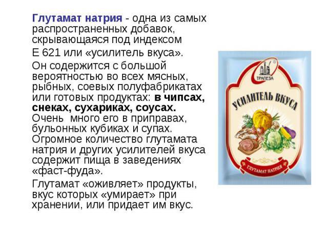 Глутамат натрия - одна из самых распространенных добавок, скрывающаяся под индексом Е 621 или «усилитель вкуса». Он содержится с большой вероятностью во всех мясных, рыбных, соевых полуфабрикатах или готовых продуктах: в чипсах, снеках, сухариках, с…
