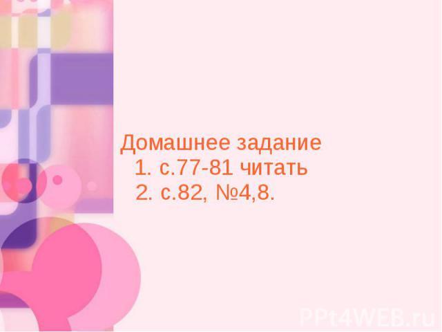 Домашнее задание 1. с.77-81 читать 2. с.82, №4,8.