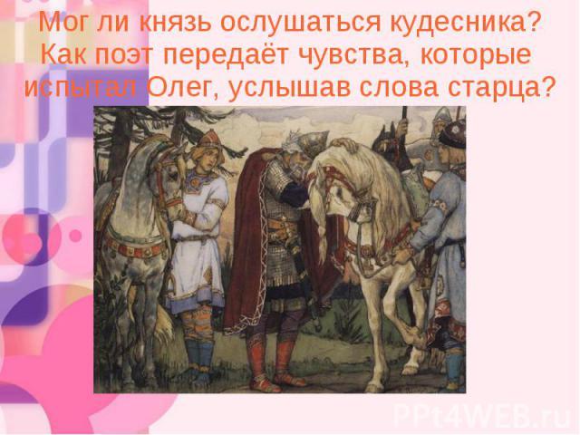 Мог ли князь ослушаться кудесника? Как поэт передаёт чувства, которые испытал Олег, услышав слова старца?