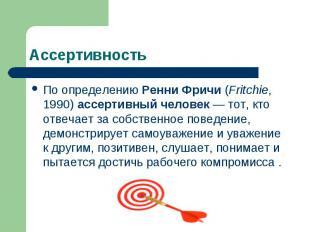 Ассертивность По определению Ренни Фричи (Fritchie, 1990) ассертивный человек —