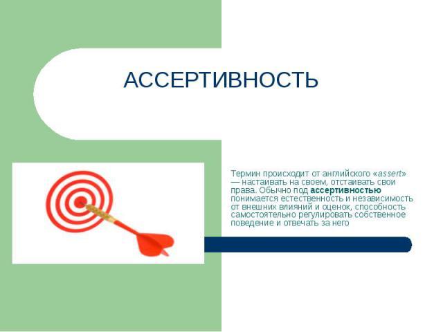Ассертивность Термин происходит от английского «assert» — настаивать на своем, отстаивать свои права. Обычно под ассертивностью понимается естественность и независимость от внешних влияний и оценок, способность самостоятельно регулировать собственно…